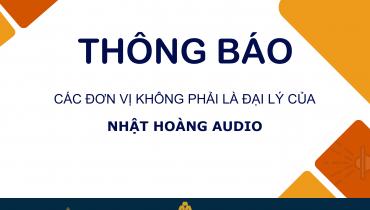 THÔNG BÁO: Các đơn vị KHÔNG PHẢI là đại lý của Nhật Hoàng Audio
